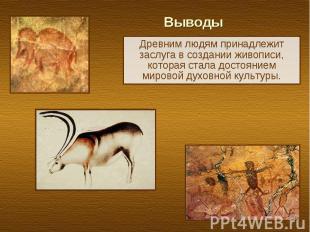 Выводы Древним людям принадлежит заслуга в создании живописи, которая стала дост