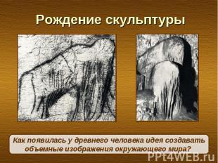Рождение скульптурыКак появилась у древнего человека идея создавать объемные изо