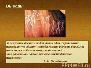 Выводы В искусстве древних людей «были идеи, скреплявшие первобытную общину, жаж
