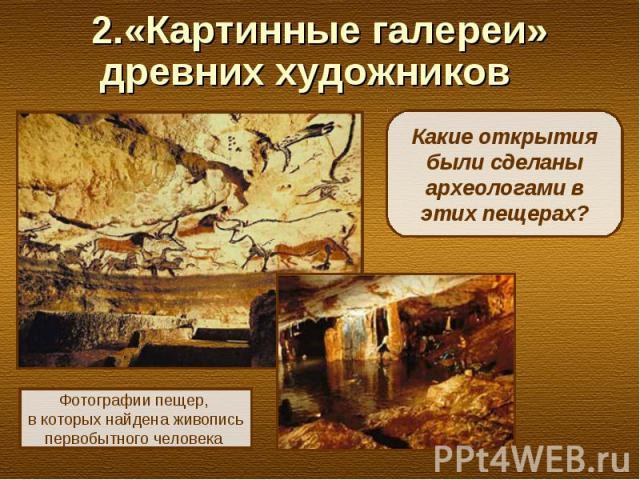 2.«Картинные галереи» древних художников Какие открытия были сделаны археологами в этих пещерах?Фотографии пещер, в которых найдена живопись первобытного человека