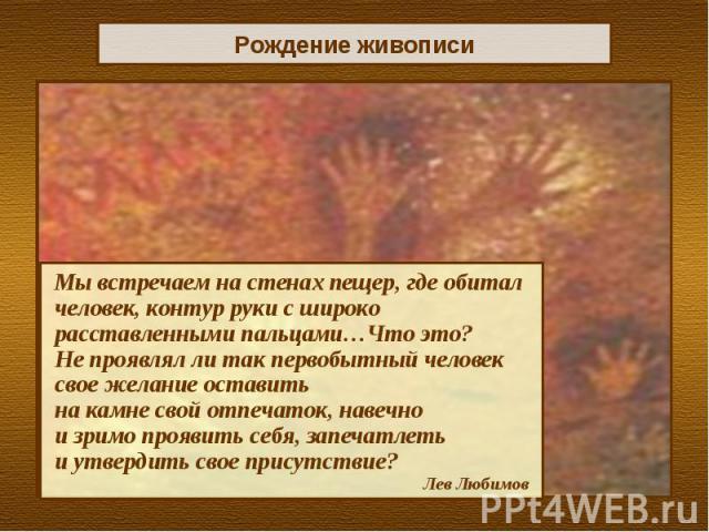 Рождение живописиМы встречаем на стенах пещер, где обитал человек, контур руки с широко расставленными пальцами…Что это? Не проявлял ли так первобытный человек свое желание оставить на камне свой отпечаток, навечно и зримо проявить себя, запечатлеть…
