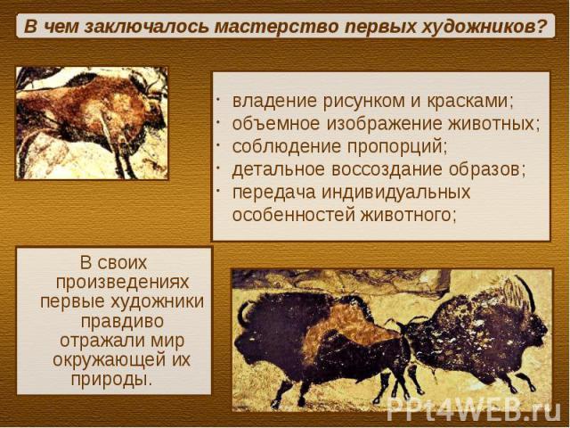 В чем заключалось мастерство первых художников?владение рисунком и красками;объемное изображение животных;соблюдение пропорций;детальное воссоздание образов; передача индивидуальных особенностей животного;В своих произведениях первые художники правд…