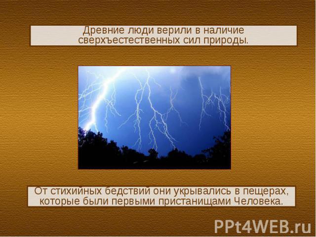 Древние люди верили в наличие сверхъестественных сил природы.От стихийных бедствий они укрывались в пещерах, которые были первыми пристанищами Человека.