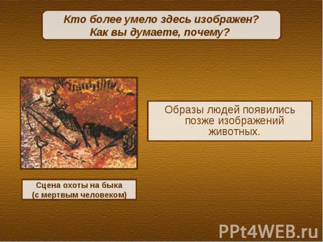 Кто более умело здесь изображен? Как вы думаете, почему? Образы людей появились позже изображений животных.Сцена охоты на быка(с мертвым человеком)