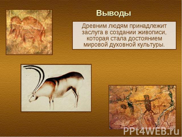 Выводы Древним людям принадлежит заслуга в создании живописи, которая стала достоянием мировой духовной культуры.