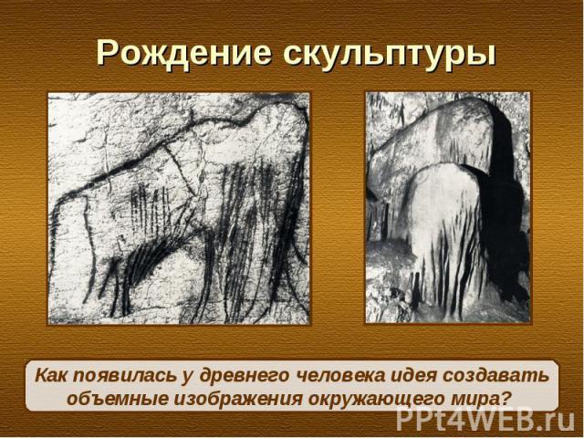 Рождение скульптурыКак появилась у древнего человека идея создавать объемные изображения окружающего мира?