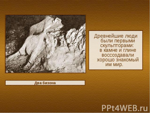 Древнейшие люди были первыми скульпторами: в камне и глине воссоздавали хорошо знакомый им мир.