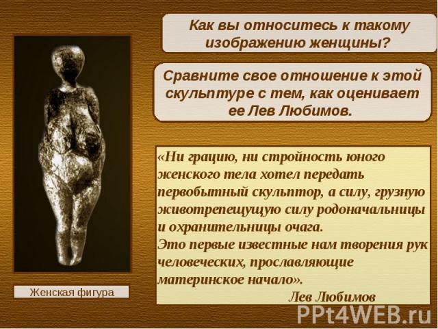 Как вы относитесь к такому изображению женщины? Сравните свое отношение к этой скульптуре с тем, как оценивает ее Лев Любимов. «Ни грацию, ни стройность юного женского тела хотел передать первобытный скульптор, а силу, грузную животрепещущую силу ро…