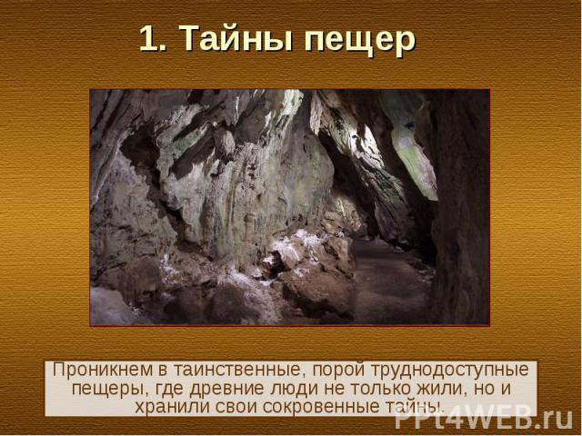 1. Тайны пещер Проникнем в таинственные, порой труднодоступные пещеры, где древние люди не только жили, но и хранили свои сокровенные тайны.