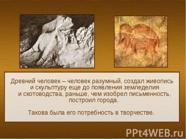Древний человек – человек разумный, создал живописьи скульптуру еще до появления земледелияи скотоводства, раньше, чем изобрел письменность, построил города. Такова была его потребность в творчестве.