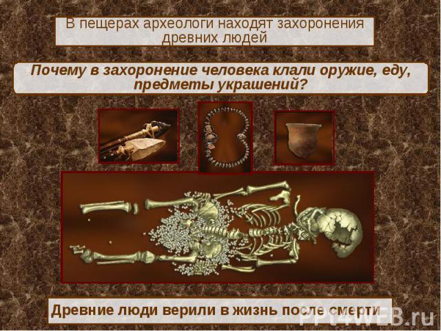 В пещерах археологи находят захоронения древних людейПочему в захоронение человека клали оружие, еду, предметы украшений?Древние люди верили в жизнь после смерти