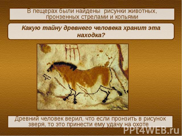 В пещерах были найдены рисунки животных, пронзенных стрелами и копьямиКакую тайну древнего человека хранит эта находка?Древний человек верил, что если пронзить в рисунок зверя, то это принести ему удачу на охоте