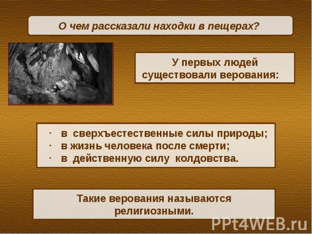 О чем рассказали находки в пещерах? У первых людей существовали верования: в сверхъестественные силы природы;в жизнь человека после смерти;в действенную силу колдовства.Такие верования называются религиозными.
