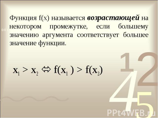 Функция f(x) называется возрастающей на некотором промежутке, если большему значению аргумента соответствует большее значение функции. x1 > x2 f(x1 ) > f(x2)