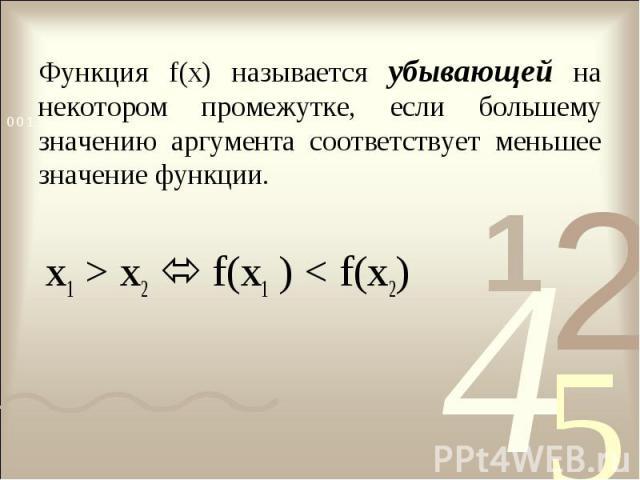Функция f(x) называется убывающей на некотором промежутке, если большему значению аргумента соответствует меньшее значение функции. x1 > x2 f(x1 ) < f(x2)