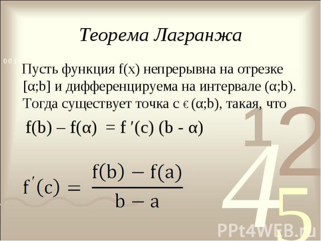 Теорема Лагранжа Пусть функция f(х) непрерывна на отрезке [α;b] и дифференцируема на интервале (α;b). Тогда существует точка с € (α;b), такая, что f(b) – f(α) = f ′(c) (b - α)