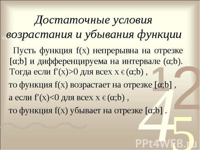 Достаточные условия возрастания и убывания функции Пусть функция f(х) непрерывна на отрезке [α;b] и дифференцируема на интервале (α;b). Тогда если f′(x)>0 для всех х € (α;b) , то функция f(x) возрастает на отрезке [α;b] , а если f′(x)