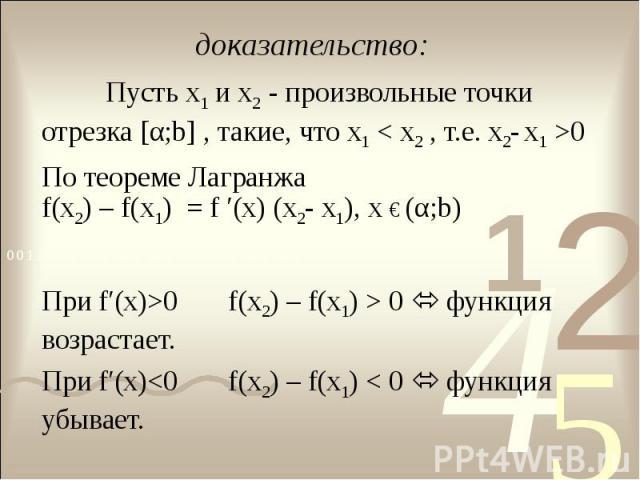 доказательство: Пусть х1 и х2 - произвольные точки отрезка [α;b] , такие, что х1 < х2 , т.е. х2- х1 >0По теореме ЛагранжаПри f′(x)>0 f(х2) – f(х1) > 0 функция возрастает.При f′(x)