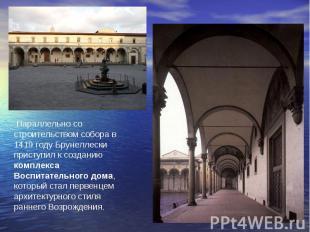 Параллельно со строительством собора в 1419 году Брунеллески приступил к создани
