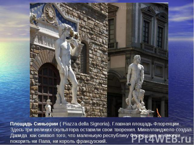Площадь Синьории(Piazza della Signoria). Главная площадь Флоренции. Здесь три великих скульптора оставили свои творения. Микелланджело создал Давида как символ того, что маленькую республику Флоренцию не смогли покорить ни Папа, ни король французский.