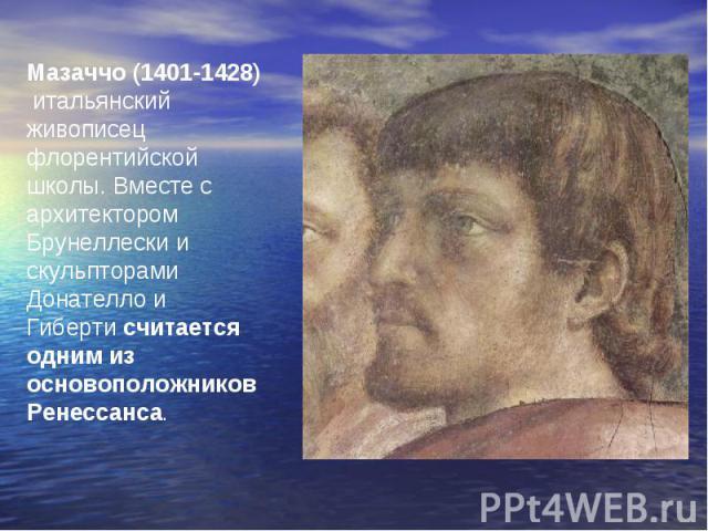 Мазаччо (1401-1428)итальянский живописец флорентийской школы. Вместе с архитектором Брунеллески и скульпторами Донателло и Гибертисчитается одним из основоположников Ренессанса.