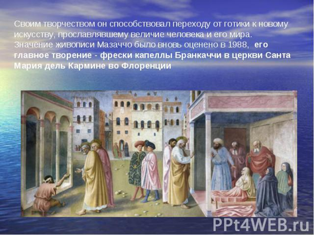 Своим творчеством он способствовал переходу от готики к новому искусству, прославлявшему величие человека и его мира. Значение живописи Мазаччо было вновь оценено в 1988, его главное творение-фрески капеллы Бранкаччи в церкви Санта Мария дель Карм…