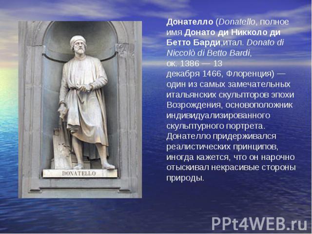 Донателло(Donatello, полное имяДонато ди Никколо ди Бетто Барди,итал.Donato di Niccolò di Betto Bardi, ок.1386—13 декабря1466,Флоренция) — один из самых замечательных итальянских скульпторовэпохи Возрождения, основоположник индивидуализиров…