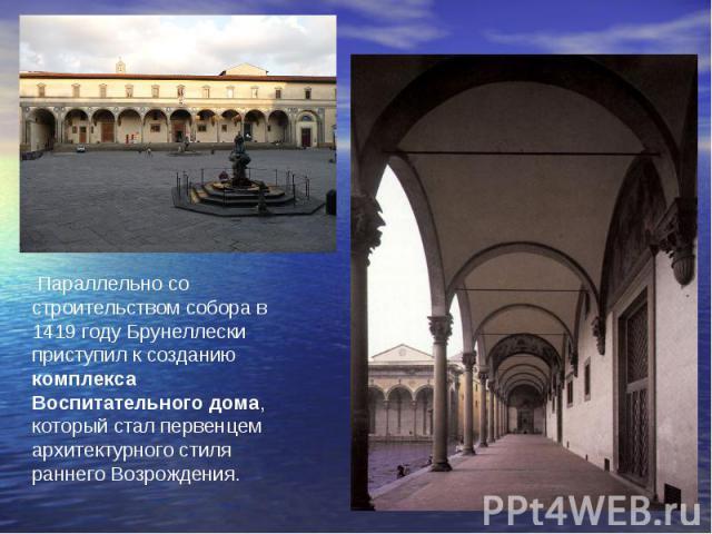 Параллельно со строительством собора в 1419 году Брунеллески приступил к созданию комплекса Воспитательного дома, который стал первенцем архитектурного стиля раннего Возрождения.