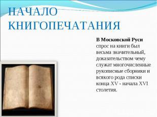 НАЧАЛО КНИГОПЕЧАТАНИЯ В Московской Руси спрос на книги был весьма значительный,