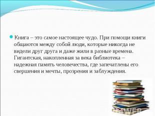 Книга – это самое настоящее чудо. При помощи книги общаются между собой люди, ко