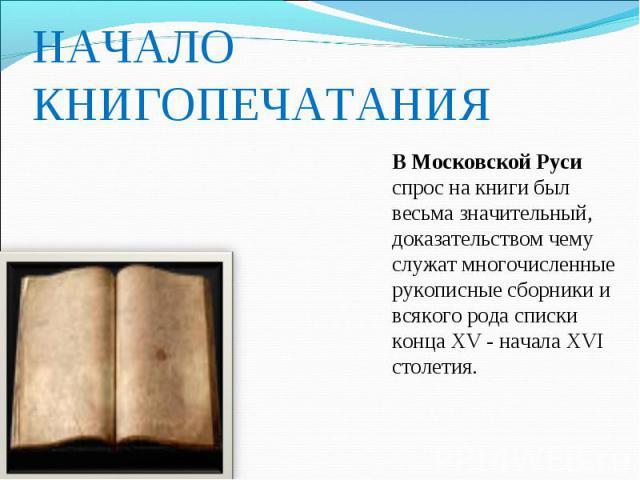 НАЧАЛО КНИГОПЕЧАТАНИЯ В Московской Руси спрос на книги был весьма значительный, доказательством чему служат многочисленные рукописные сборники и всякого рода списки конца XV - начала XVI столетия.