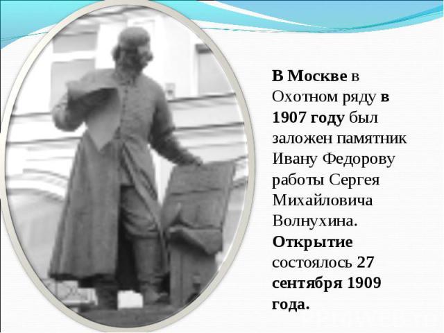 В Москве в Охотном ряду в 1907 году был заложен памятник Ивану Федорову работы Сергея Михайловича Волнухина. Открытие состоялось 27 сентября 1909 года.