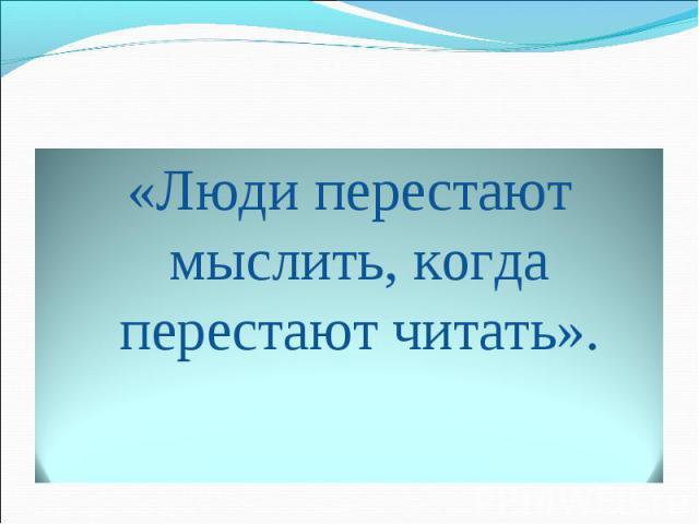 «Люди перестают мыслить, когда перестают читать».
