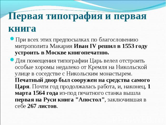 Первая типография и первая книгаПри всех этих предпосылках по благословению митрополита Макария Иван IV решил в 1553 году устроить в Москве книгопечатню.Для помещения типографии Царь велел отстроить особые хоромы недалеко от Кремля на Никольской ули…