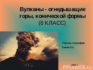 Вулканы - огнедышащие горы, конической формы (6 КЛАСС) Учитель географии: Енина