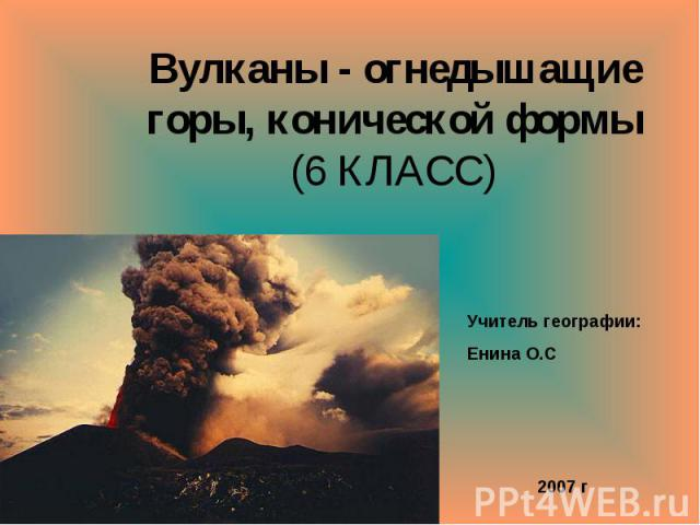 Вулканы - огнедышащие горы, конической формы (6 КЛАСС) Учитель географии: Енина О.С