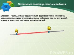 Начальные геометрические сведенияОтрезок – часть прямой ограниченная двумя точка