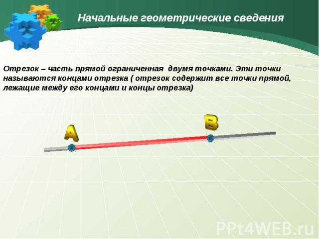 Начальные геометрические сведенияОтрезок – часть прямой ограниченная двумя точками. Эти точки называются концами отрезка ( отрезок содержит все точки прямой, лежащие между его концами и концы отрезка)