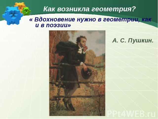 Как возникла геометрия?« Вдохновение нужно в геометрии, как и в поэзии»А. С. Пушкин.