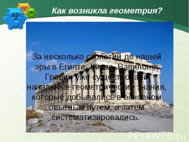 Как возникла геометрия?За несколько столетий до нашей эры в Египте, Китае, Вавилоне, Греции уже существовали начальные геометрические знания, которые добывались в основном опытным путем, а затем систематизировались.
