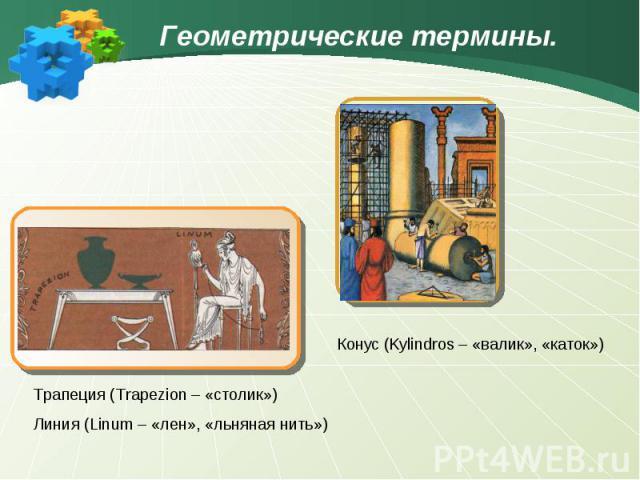 Геометрические термины. Трапеция (Trapezion – «столик»)Линия (Linum – «лен», «льняная нить»)Конус (Kylindros – «валик», «каток»)