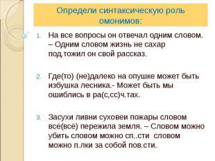 Определи синтаксическую роль омонимов:На все вопросы он отвечал одним словом. –