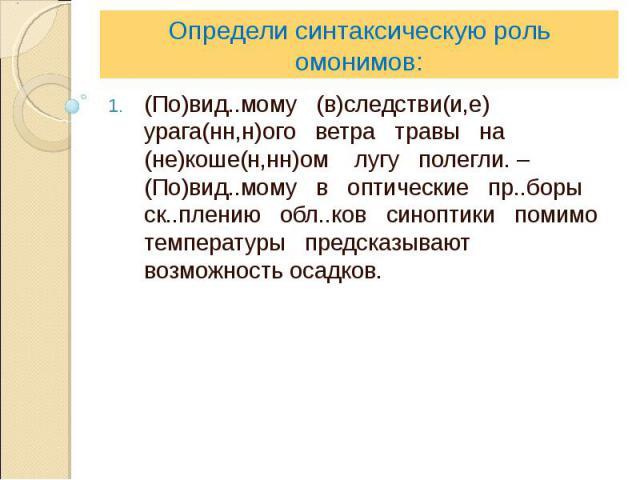 Определи синтаксическую роль омонимов:(По)вид..мому (в)следстви(и,е) урага(нн,н)ого ветра травы на (не)коше(н,нн)ом лугу полегли. – (По)вид..мому в оптические пр..боры ск..плению обл..ков синоптики помимо температуры предсказывают возможность осадков.