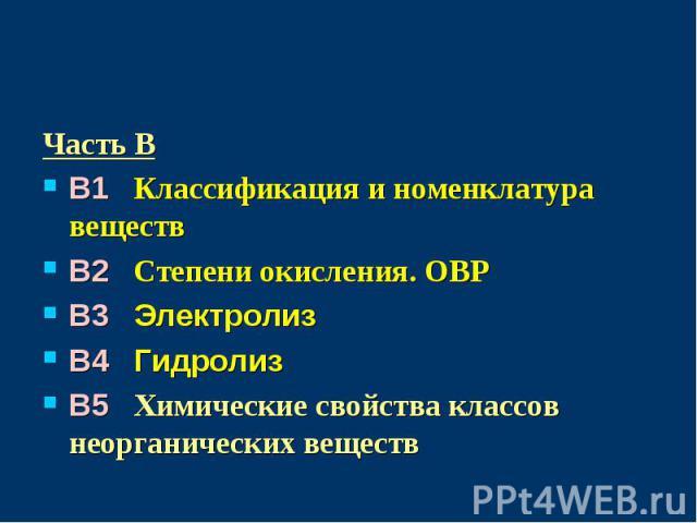 Часть BB1 Классификация и номенклатура веществB2 Степени окисления. ОВРB3 ЭлектролизB4 ГидролизB5 Химические свойства классов неорганических веществ