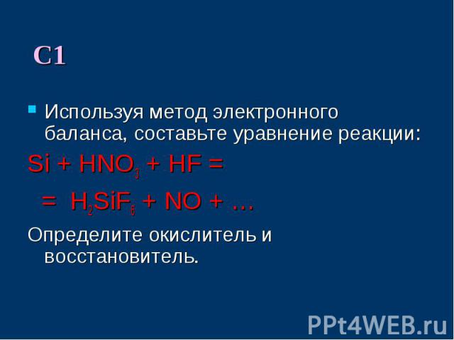 Используя метод электронного баланса, составьте уравнение реакции:Si + HNO3 + HF = = H2SiF6 + NO + … Определите окислитель и восстановитель.