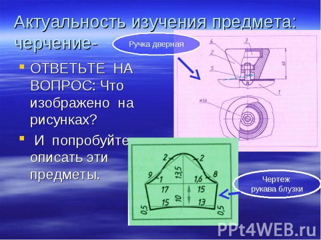 Актуальность изучения предмета: черчение- ОТВЕТЬТЕ НА ВОПРОС: Что изображено на рисунках? И попробуйте описать эти предметы.