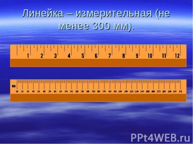 Линейка – измерительная (не менее 300 мм).