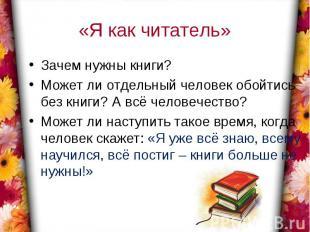 «Я как читатель»Зачем нужны книги?Может ли отдельный человек обойтись без книги?