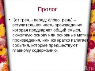 Пролог (от греч. - перед; слово, речь) – вступительная часть произведения, котор