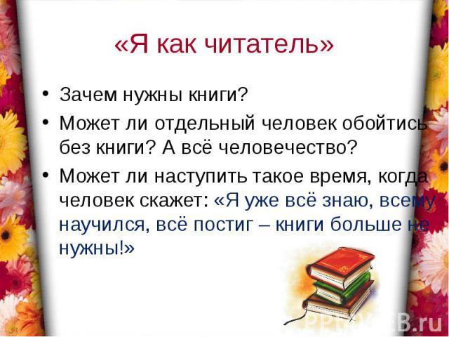 «Я как читатель»Зачем нужны книги?Может ли отдельный человек обойтись без книги? А всё человечество?Может ли наступить такое время, когда человек скажет: «Я уже всё знаю, всему научился, всё постиг – книги больше не нужны!»
